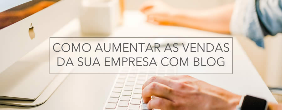 Como aumentar as vendas da sua empresa com blog